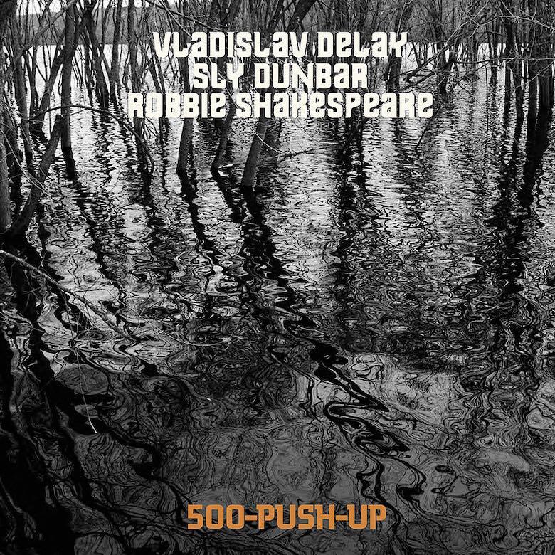 Vladislav Delay, Sly Dunbar & Robbie Shakespeare – 500-Push-Up (Sub Rosa)